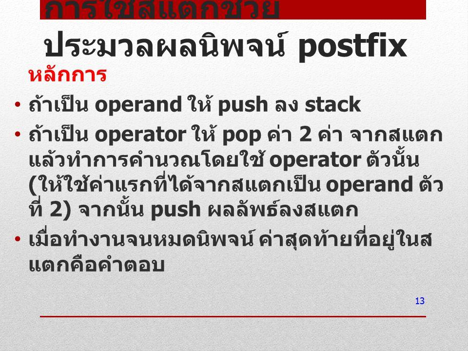 การใช้สแตกช่วย ประมวลผลนิพจน์ postfix หลักการ ถ้าเป็น operand ให้ push ลง stack ถ้าเป็น operator ให้ pop ค่า 2 ค่า จากสแตก แล้วทำการคำนวณโดยใช้ operat