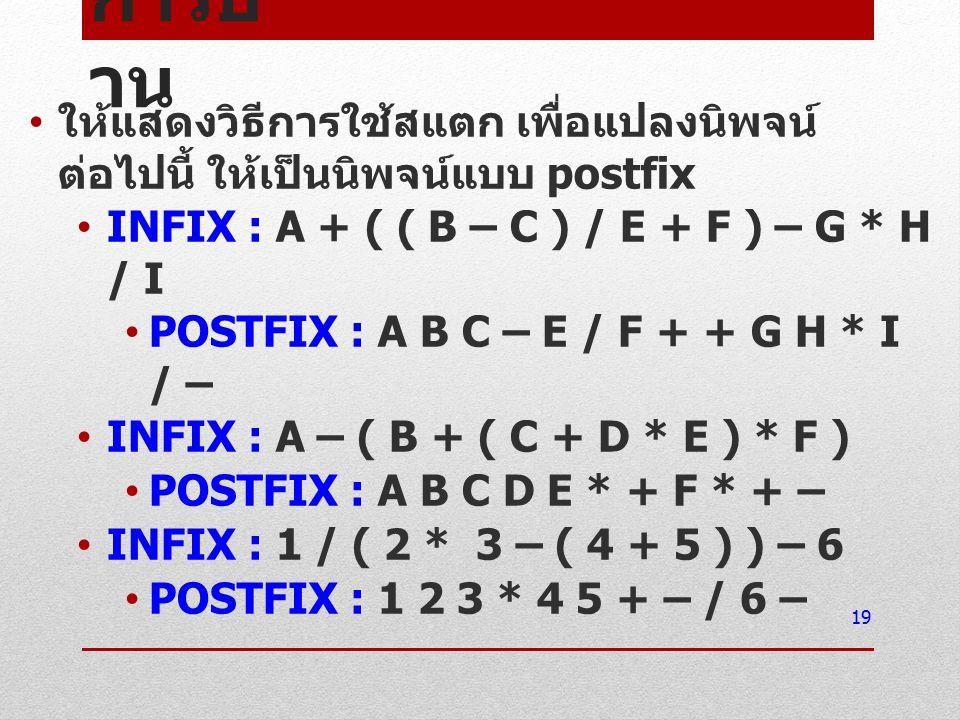 การบ้ าน ให้แสดงวิธีการใช้สแตก เพื่อแปลงนิพจน์ ต่อไปนี้ ให้เป็นนิพจน์แบบ postfix INFIX : A + ( ( B – C ) / E + F ) – G * H / I POSTFIX : A B C – E / F