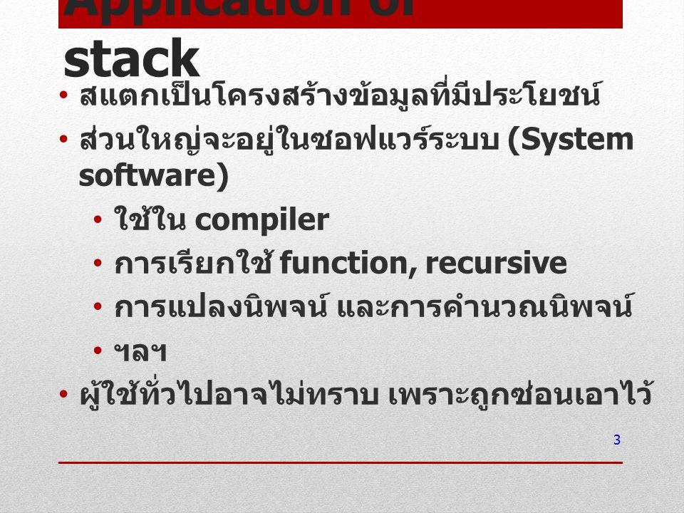 Application of stack สแตกเป็นโครงสร้างข้อมูลที่มีประโยชน์ ส่วนใหญ่จะอยู่ในซอฟแวร์ระบบ (System software) ใช้ใน compiler การเรียกใช้ function, recursive