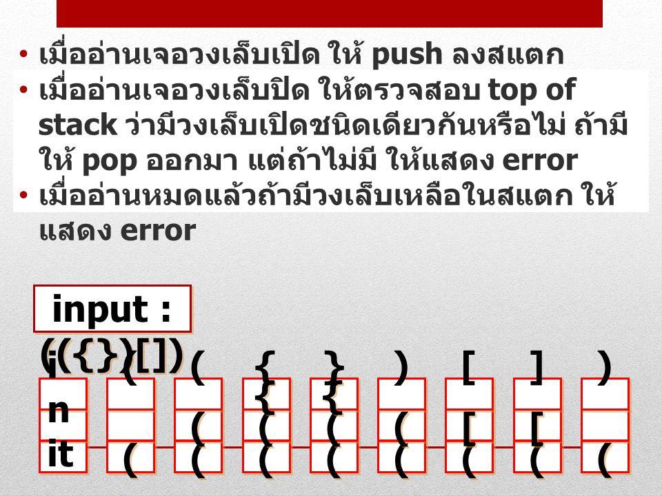 เมื่ออ่านเจอวงเล็บเปิด ให้ push ลงสแตก เมื่ออ่านเจอวงเล็บปิด ให้ตรวจสอบ top of stack ว่ามีวงเล็บเปิดชนิดเดียวกันหรือไม่ ถ้ามี ให้ pop ออกมา แต่ถ้าไม่ม