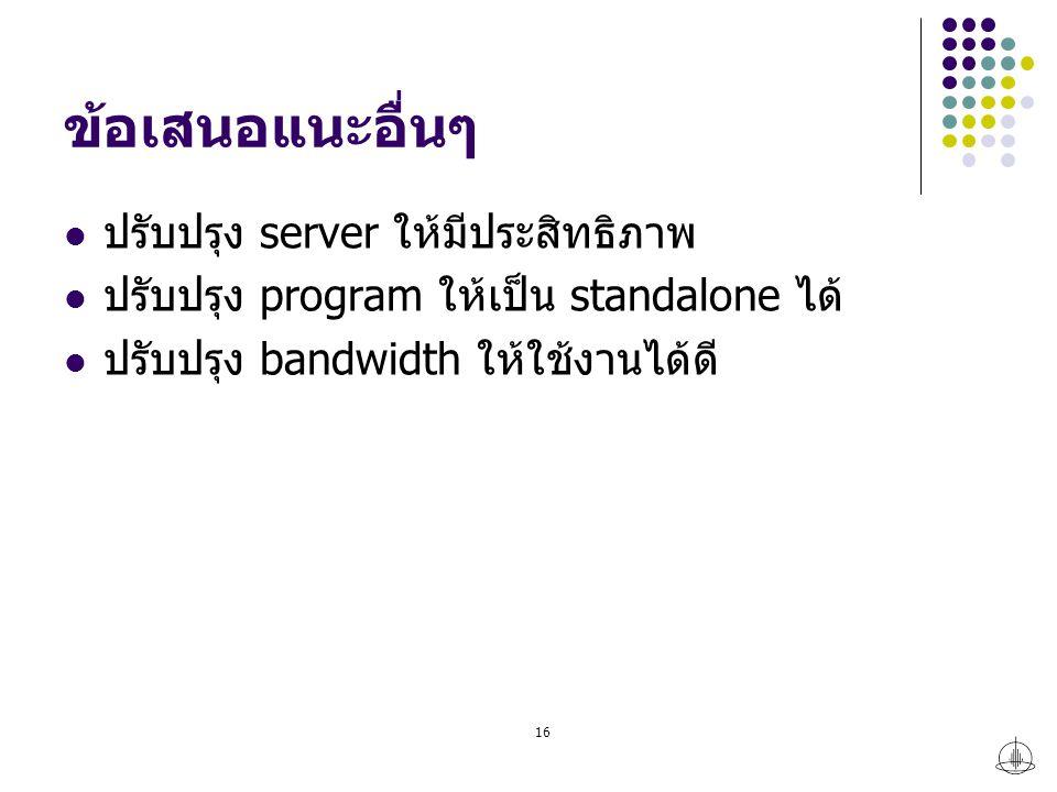 ข้อเสนอแนะอื่นๆ ปรับปรุง server ให้มีประสิทธิภาพ ปรับปรุง program ให้เป็น standalone ได้ ปรับปรุง bandwidth ให้ใช้งานได้ดี 16