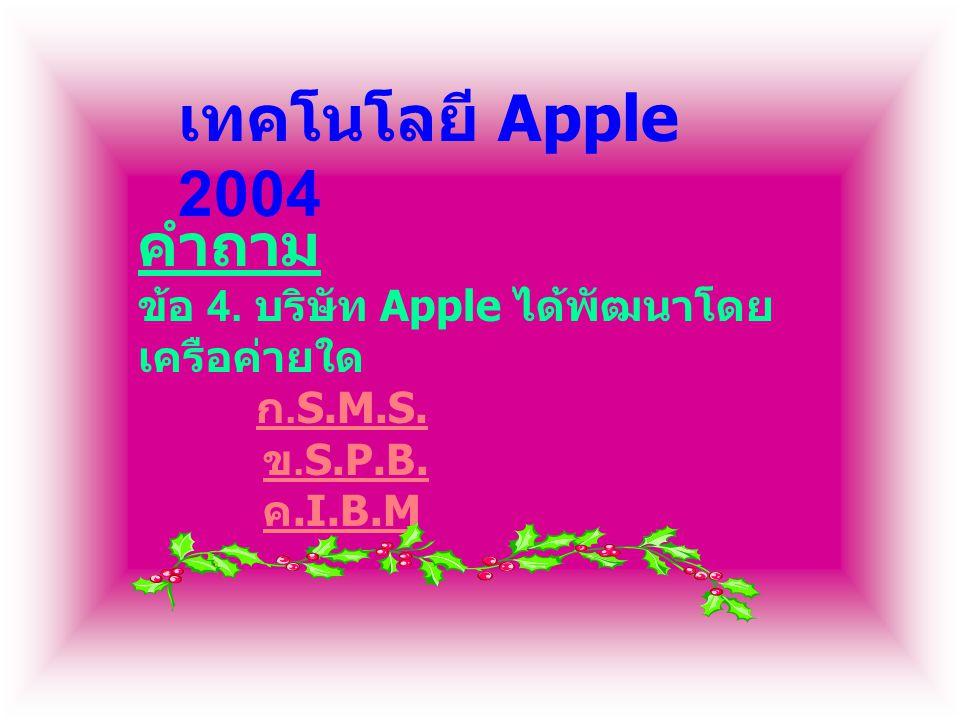 คำถาม ข้อ 4. บริษัท Apple ได้พัฒนาโดย เครือค่ายใด ก.S.M.S. ข.S.P.B. ค.I.B.M ก.S.M.S. ข.S.P.B. ค.I.B.M เทคโนโลยี Apple 2004