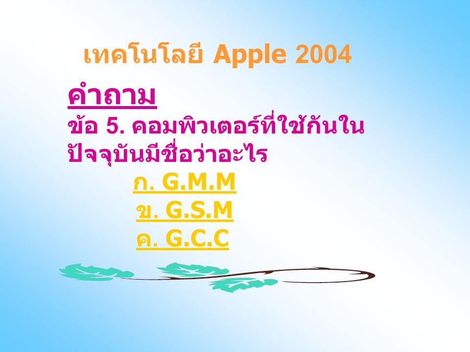 คำถาม ข้อ 5. คอมพิวเตอร์ที่ใช้กันใน ปัจจุบันมีชื่อว่าอะไร ก. G.M.M ข. G.S.M ค. G.C.C ก. G.M.M ข. G.S.M ค. G.C.C เทคโนโลยี Apple 2004