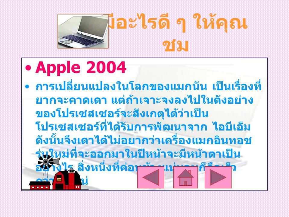 มีอะไรดี ๆ ให้คุณ ชม Apple 2004 การเปลี่ยนแปลงในโลกของแมกนัน เป็นเรื่องที่ ยากจะคาดเดา แต่ถ้าเจาะจงลงไปในตังอย่าง ของโปรเซสเซอร์จะสังเกตุได้ว่าเป็น โปรเซสเซอร์ที่ได้รับการพัฒนาจาก ไอบีเอ็ม ดังนั้นจึงเดาได้ไม่อยากว่าเครื่องแมกอินทอช รุ่นใหม่ที่จะออกมาในปีหน้าจะมีหน้าตาเป็น อย่างไร สิ่งหนึ่งที่ค่อนข้างแน่นอนก็คือเร็ว กว่าเดิมแน่