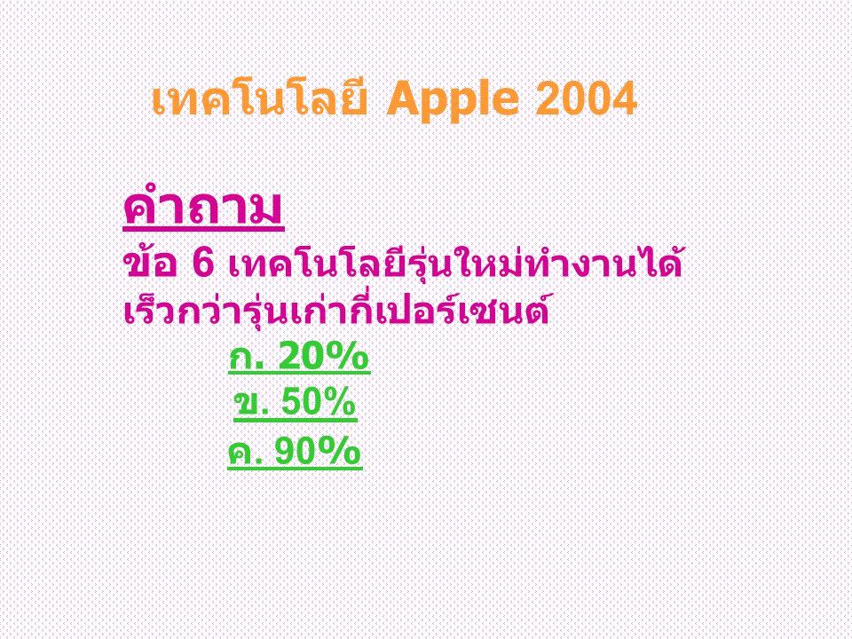 คำถาม ข้อ 6 เทคโนโลยีรุ่นใหม่ทำงานได้ เร็วกว่ารุ่นเก่ากี่เปอร์เซนต์ ก. 20% ข. 50% ค. 90% ก. 20% ข. 50% ค. 90% เทคโนโลยี Apple 2004