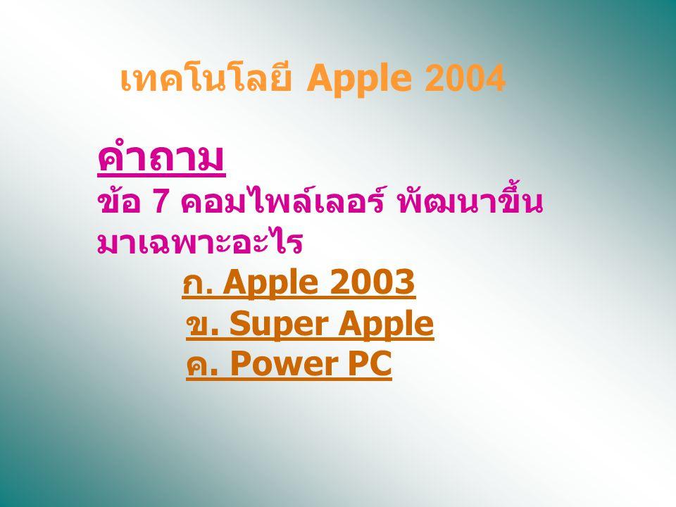 คำถาม ข้อ 7 คอมไพล์เลอร์ พัฒนาขึ้น มาเฉพาะอะไร ก. Apple 2003 ข. Super Apple ค. Power PC ก. Apple 2003 ข. Super Apple ค. Power PC เทคโนโลยี Apple 2004