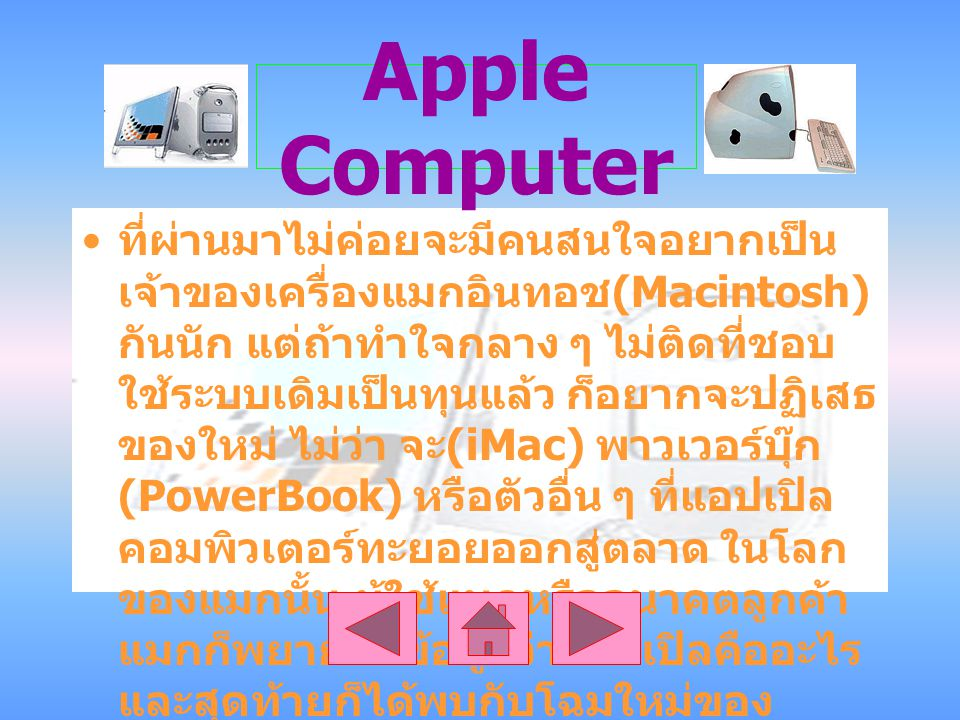 Apple Computer ที่ผ่านมาไม่ค่อยจะมีคนสนใจอยากเป็น เจ้าของเครื่องแมกอินทอช (Macintosh) กันนัก แต่ถ้าทำใจกลาง ๆ ไม่ติดที่ชอบ ใช้ระบบเดิมเป็นทุนแล้ว ก็อยากจะปฏิเสธ ของใหม่ ไม่ว่า จะ (iMac) พาวเวอร์บุ๊ก (PowerBook) หรือตัวอื่น ๆ ที่แอปเปิล คอมพิวเตอร์ทะยอยออกสู่ตลาด ในโลก ของแมกนั้น ผู้ใช้แมกหรืออนาคตลูกค้า แมกก็พยายหาข้อมูลว่าแอปเปิลคืออะไร และสุดท้ายก็ได้พบกับโฉมใหม่ของ ผลิตภัณฑ์เรา