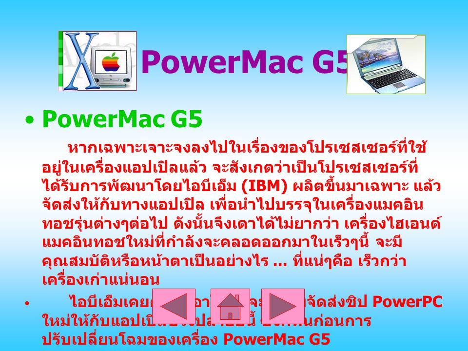 PowerMac G5 PowerMac G5 หากเฉพาะเจาะจงลงไปในเรื่องของโปรเซสเซอร์ที่ใช้ อยู่ในเครื่องแอปเปิลแล้ว จะสังเกตว่าเป็นโปรเซสเซอร์ที่ ได้รับการพัฒนาโดยไอบีเอ็ม (IBM) ผลิตขึ้นมาเฉพาะ แล้ว จัดส่งให้กับทางแอปเปิล เพื่อนำไปบรรจุในเครื่องแมคอิน ทอชรุ่นต่างๆต่อไป ดังนั้นจึงเดาได้ไม่ยากว่า เครื่องไฮเอนด์ แมคอินทอชใหม่ที่กำลังจะคลอดออกมาในเร็วๆนี้ จะมี คุณสมบัติหรือหน้าตาเป็นอย่างไร...
