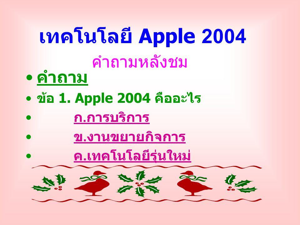 คำถามหลังชม คำถาม ข้อ 1. Apple 2004 คืออะไร ก. การบริการ ก. การบริการ ข. งานขยายกิจการ ข. งานขยายกิจการ ค. เทคโนโลยีรุ่นใหม่ ค. เทคโนโลยีรุ่นใหม่ เทคโ