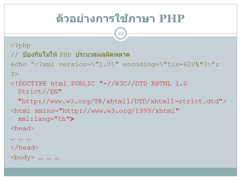 ตัวอย่างการใช้ภาษา PHP 22 <?php // ป้องกันไม่ให้ PHP ประมวลผลผิดพลาด echo ; ?> <!DOCTYPE html PUBLIC -//W3C//DTD XHTML 1.0 Strict//EN http://www.w3.org/TR/xhtml1/DTD/xhtml1-strict.dtd > … … … … … …