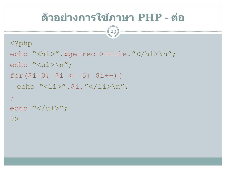 ตัวอย่างการใช้ภาษา PHP - ต่อ 23 <?php echo .$getrec->title. \n ; echo \n ; for($i=0; $i <= 5; $i++){ echo .$i. \n ; } echo ; ?>