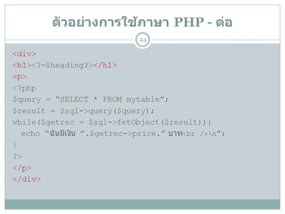 ตัวอย่างการใช้ภาษา PHP - ต่อ 24 <?php $query = SELECT * FROM mytable ; $result = $sql->query($query); while($getrec = $sql->fetObject($result)){ echo ฉันมีเงิน .$getrec->price. บาท \n ; } ?>