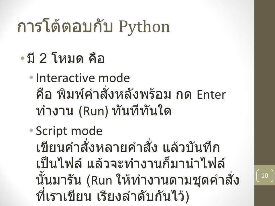 การโต้ตอบกับ Python มี 2 โหมด คือ Interactive mode คือ พิมพ์คำสั่งหลังพร้อม กด Enter ทำงาน (Run) ทันทีทันใด Script mode เขียนคำสั่งหลายคำสั่ง แล้วบันท