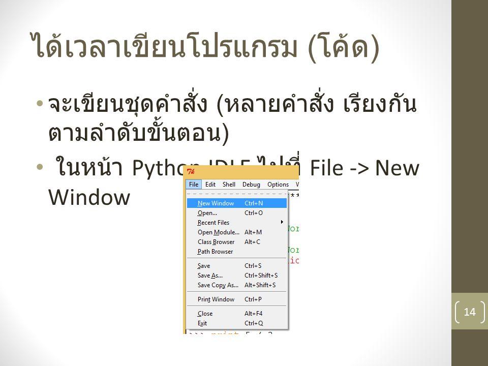 ได้เวลาเขียนโปรแกรม ( โค้ด ) จะเขียนชุดคำสั่ง ( หลายคำสั่ง เรียงกัน ตามลำดับขั้นตอน ) ในหน้า Python IDLE ไปที่ File -> New Window 14