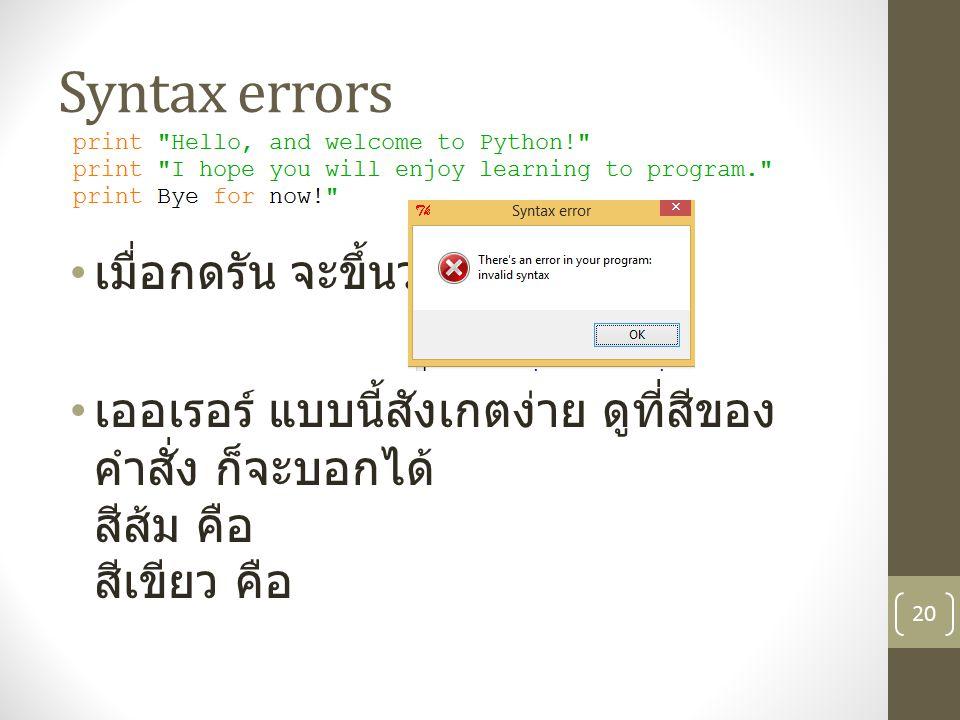 Syntax errors เมื่อกดรัน จะขึ้นว่า เออเรอร์ แบบนี้สังเกตง่าย ดูที่สีของ คำสั่ง ก็จะบอกได้ สีส้ม คือ สีเขียว คือ 20