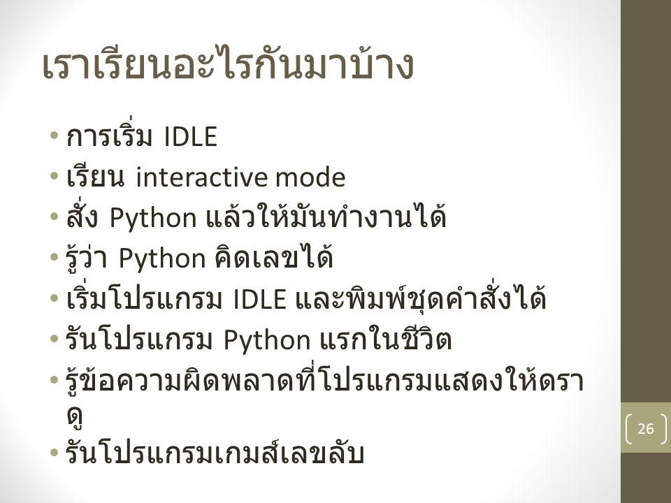 เราเรียนอะไรกันมาบ้าง การเริ่ม IDLE เรียน interactive mode สั่ง Python แล้วให้มันทำงานได้ รู้ว่า Python คิดเลขได้ เริ่มโปรแกรม IDLE และพิมพ์ชุดคำสั่งไ