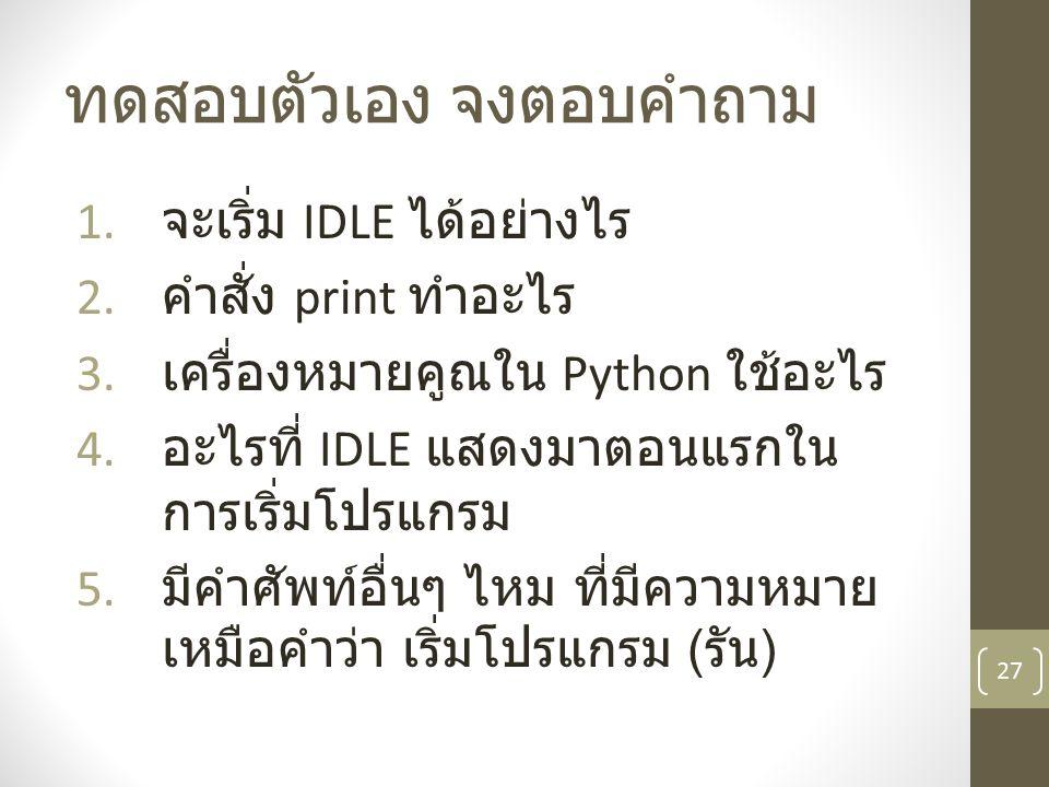 ทดสอบตัวเอง จงตอบคำถาม 1. จะเริ่ม IDLE ได้อย่างไร 2. คำสั่ง print ทำอะไร 3. เครื่องหมายคูณใน Python ใช้อะไร 4. อะไรที่ IDLE แสดงมาตอนแรกใน การเริ่มโปร