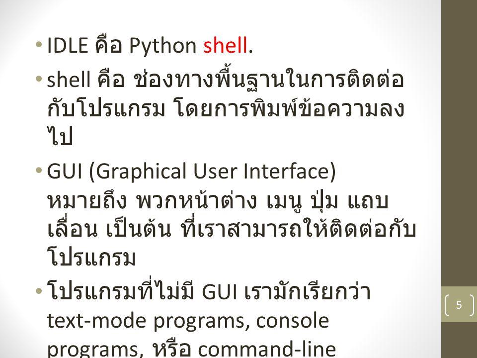 IDLE คือ Python shell. shell คือ ช่องทางพื้นฐานในการติดต่อ กับโปรแกรม โดยการพิมพ์ข้อความลง ไป GUI (Graphical User Interface) หมายถึง พวกหน้าต่าง เมนู