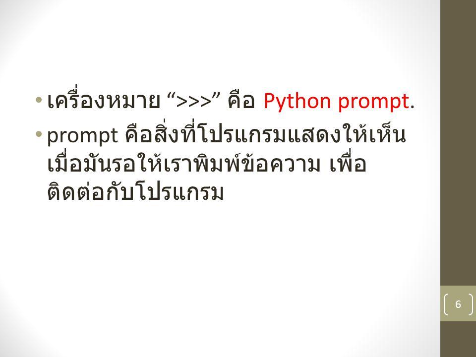 """เครื่องหมาย """">>>"""" คือ Python prompt. prompt คือสิ่งที่โปรแกรมแสดงให้เห็น เมื่อมันรอให้เราพิมพ์ข้อความ เพื่อ ติดต่อกับโปรแกรม 6"""