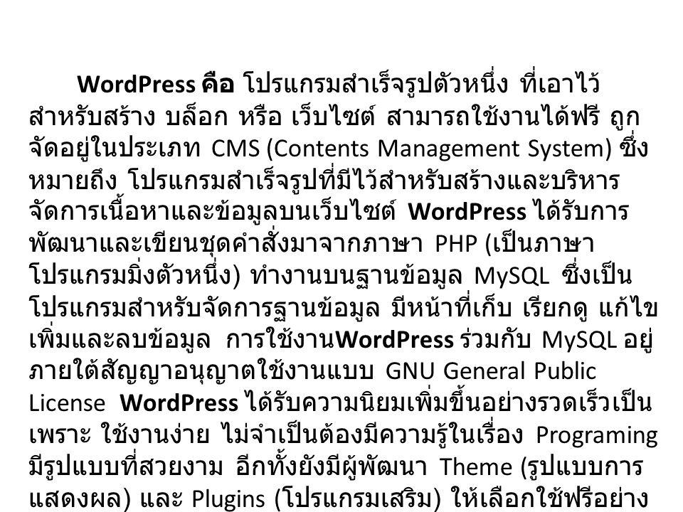 WordPress คือ โปรแกรมสำเร็จรูปตัวหนึ่ง ที่เอาไว้ สำหรับสร้าง บล็อก หรือ เว็บไซต์ สามารถใช้งานได้ฟรี ถูก จัดอยู่ในประเภท CMS (Contents Management System) ซึ่ง หมายถึง โปรแกรมสำเร็จรูปที่มีไว้สำหรับสร้างและบริหาร จัดการเนื้อหาและข้อมูลบนเว็บไซต์ WordPress ได้รับการ พัฒนาและเขียนชุดคำสั่งมาจากภาษา PHP ( เป็นภาษา โปรแกรมมิ่งตัวหนึ่ง ) ทำงานบนฐานข้อมูล MySQL ซึ่งเป็น โปรแกรมสำหรับจัดการฐานข้อมูล มีหน้าที่เก็บ เรียกดู แก้ไข เพิ่มและลบข้อมูล การใช้งาน WordPress ร่วมกับ MySQL อยู่ ภายใต้สัญญาอนุญาตใช้งานแบบ GNU General Public License WordPress ได้รับความนิยมเพิ่มขึ้นอย่างรวดเร็วเป็น เพราะ ใช้งานง่าย ไม่จำเป็นต้องมีความรู้ในเรื่อง Programing มีรูปแบบที่สวยงาม อีกทั้งยังมีผู้พัฒนา Theme ( รูปแบบการ แสดงผล ) และ Plugins ( โปรแกรมเสริม ) ให้เลือกใช้ฟรีอย่าง มากมาย