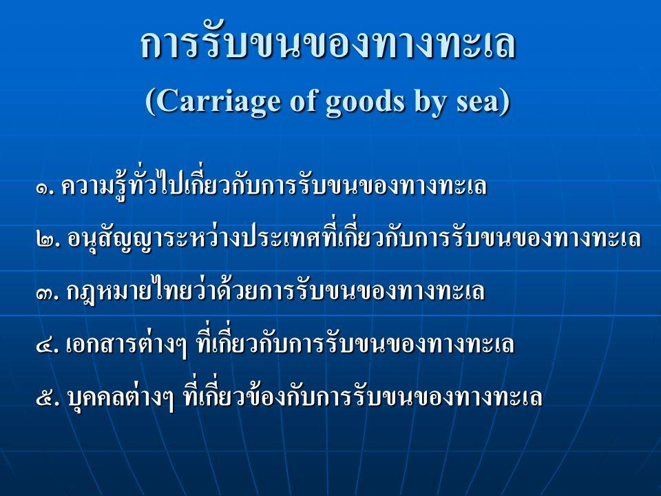 การรับขนของทางทะเล (Carriage of goods by sea) ๑. ความรู้ทั่วไปเกี่ยวกับการรับขนของทางทะเล ๒. อนุสัญญาระหว่างประเทศที่เกี่ยวกับการรับขนของทางทะเล ๓. กฎ
