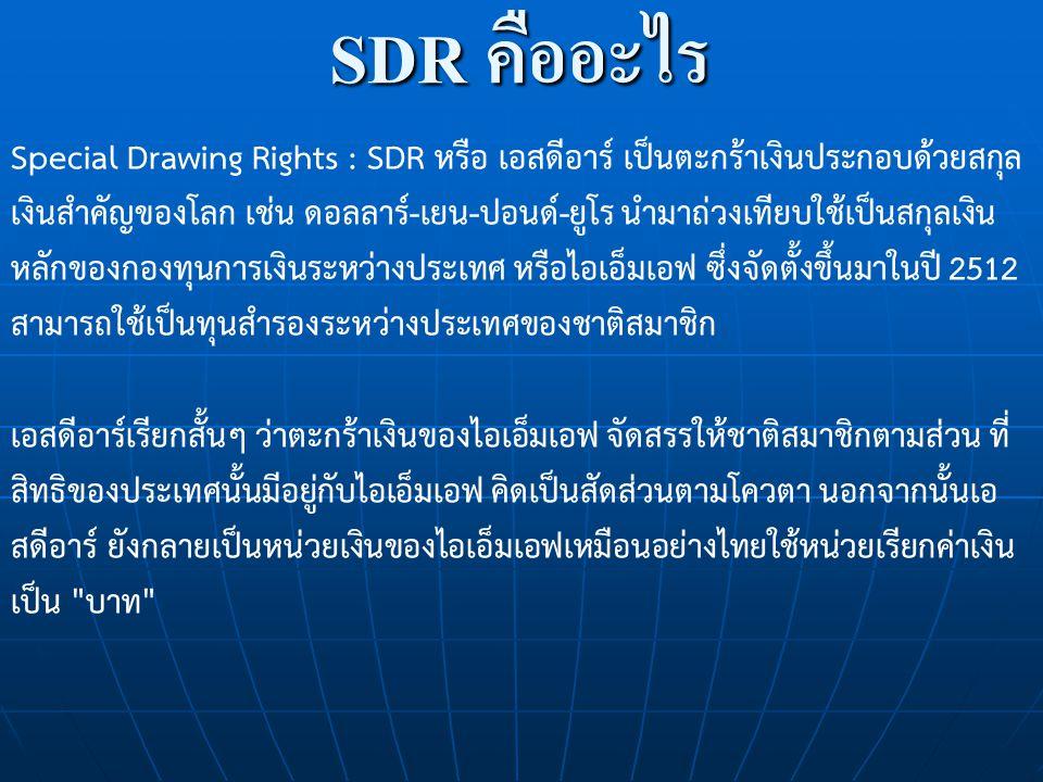 SDR คืออะไร Special Drawing Rights : SDR หรือ เอสดีอาร์ เป็นตะกร้าเงินประกอบด้วยสกุล เงินสำคัญของโลก เช่น ดอลลาร์-เยน-ปอนด์-ยูโร นำมาถ่วงเทียบใช้เป็นส