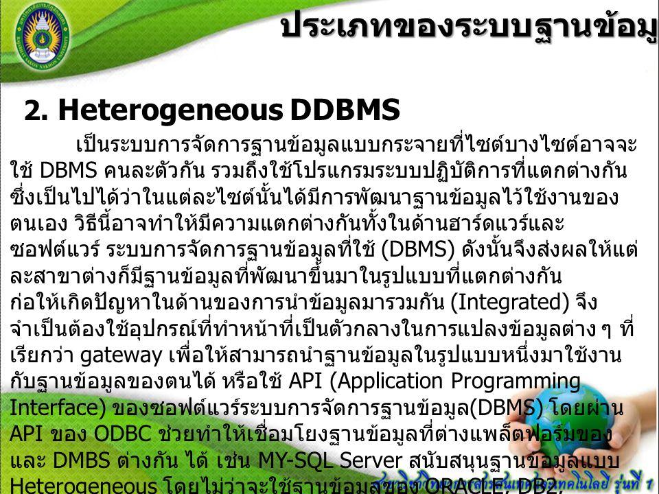 ประเภทของระบบฐานข้อมูลแบบกระจาย ประเภทของระบบฐานข้อมูลแบบกระจาย 2. Heterogeneous DDBMS เป็นระบบการจัดการฐานข้อมูลแบบกระจายที่ไซต์บางไซต์อาจจะ ใช้ DBMS