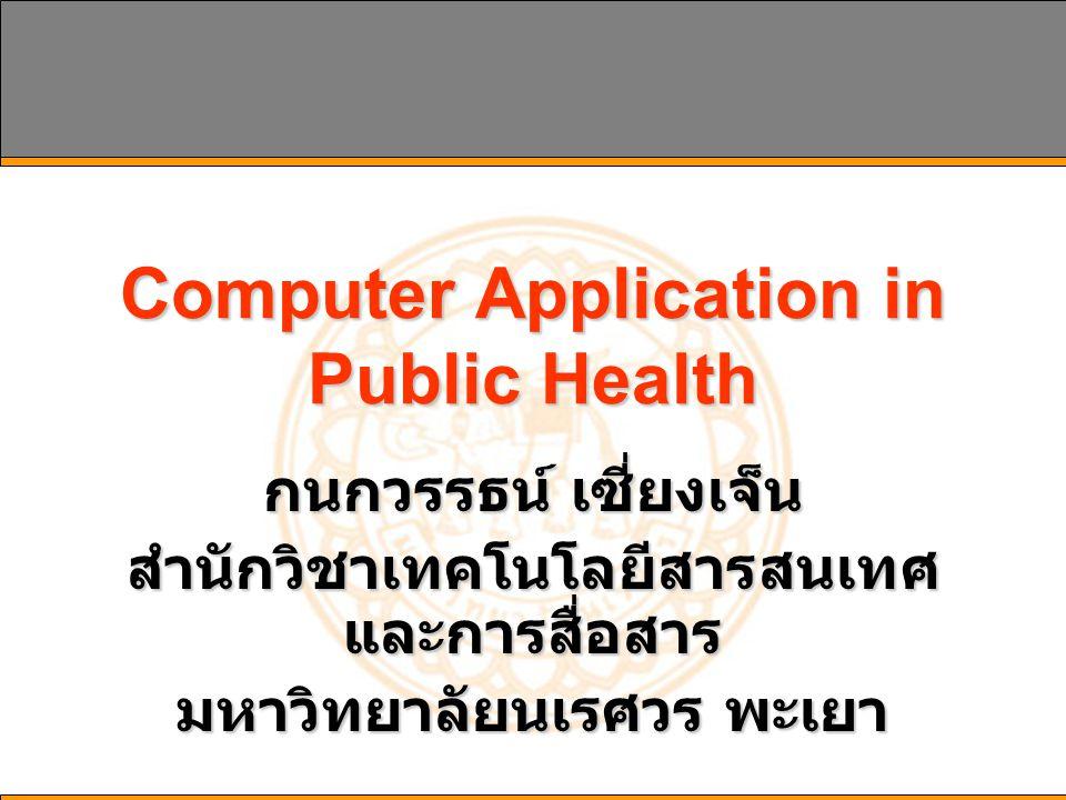 Computer Application in Public Health กนกวรรธน์ เซี่ยงเจ็น สำนักวิชาเทคโนโลยีสารสนเทศ และการสื่อสาร มหาวิทยาลัยนเรศวร พะเยา