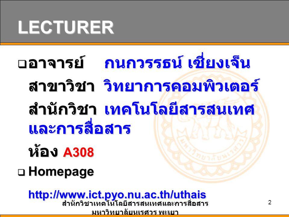 สำนักวิชาเทคโนโลยีสารสนเทศและการสื่อสาร มหาวิทยาลัยนเรศวร พะเยา 2 LECTURER  อาจารย์ กนกวรรธน์ เซี่ยงเจ็น สาขาวิชา วิทยาการคอมพิวเตอร์ สำนักวิชา เทคโนโลยีสารสนเทศ และการสื่อสาร ห้อง A308  Homepage http://www.ict.pyo.nu.ac.th/uthais