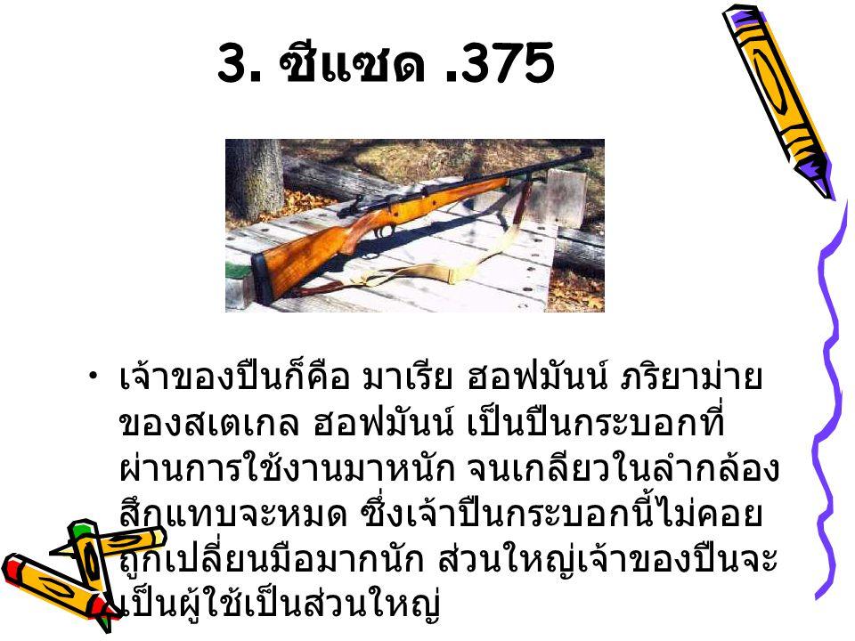 3. ซีแซด.375 เจ้าของปืนก็คือ มาเรีย ฮอฟมันน์ ภริยาม่าย ของสเตเกล ฮอฟมันน์ เป็นปืนกระบอกที่ ผ่านการใช้งานมาหนัก จนเกลียวในลำกล้อง สึกแทบจะหมด ซึ่งเจ้าป
