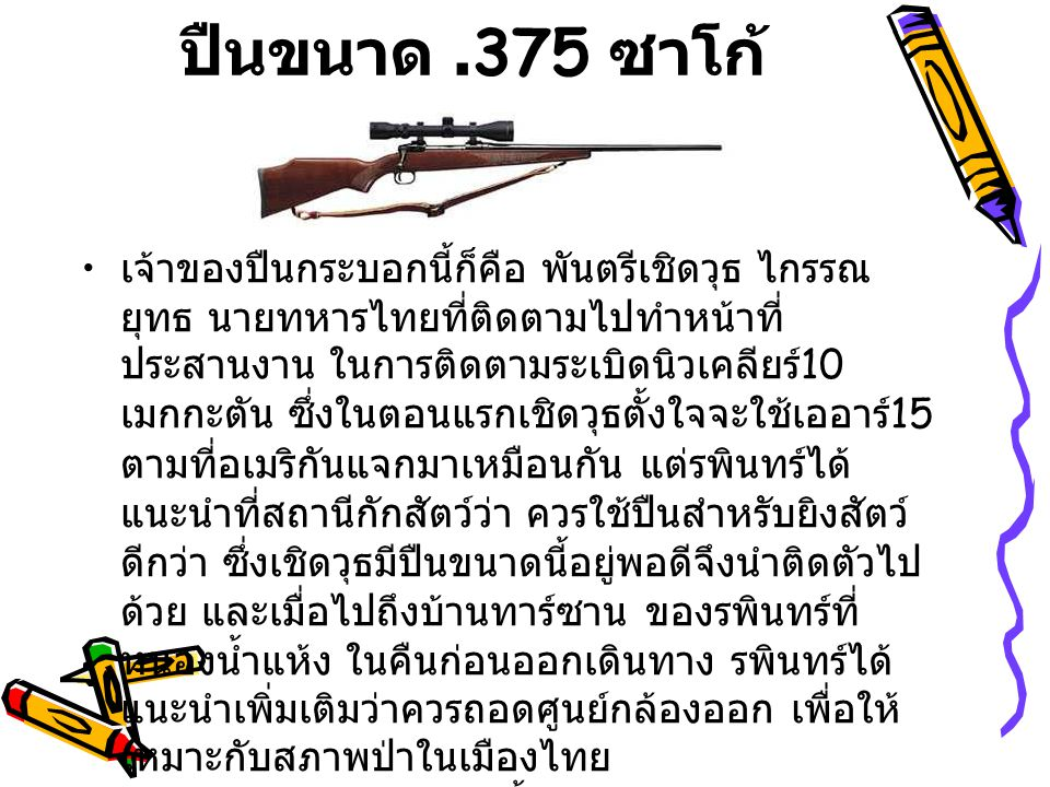 ไรเฟิ่ลขนาด 10.75 เมาเซอร์ ปืนกระบอกนี้เป็นของ แจน เครเมอร์ นัก ผจญภัยชาวเดนมาร์ก ที่เอาชีวิตไปทิ้งในป่า นรกดำ บริเวณดงเถาวัลย์กินคน ในปี ค.