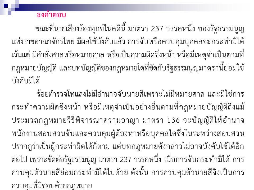 ธงคำตอบ ขณะที่นายเสียงร้องทุกข์ในคดีนี้ มาตรา 237 วรรคหนึ่ง ของรัฐธรรมนูญ แห่งราชอาณาจักรไทย มีผลใช้บังคับแล้ว การจับหรือควบคุมบุคคลจะกระทำมิได้ เว้นแ