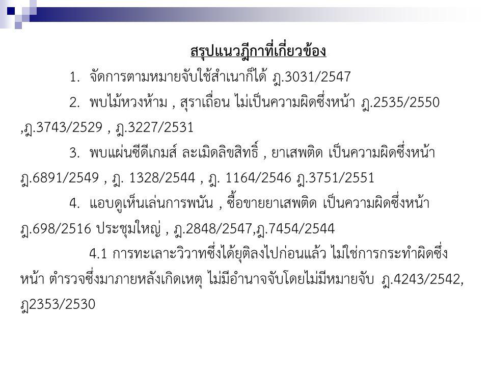 สรุปแนวฎีกาที่เกี่ยวข้อง 1. จัดการตามหมายจับใช้สำเนาก็ได้ ฎ.3031/2547 2. พบไม้หวงห้าม, สุราเถื่อน ไม่เป็นความผิดซึ่งหน้า ฎ.2535/2550,ฎ.3743/2529, ฎ.32
