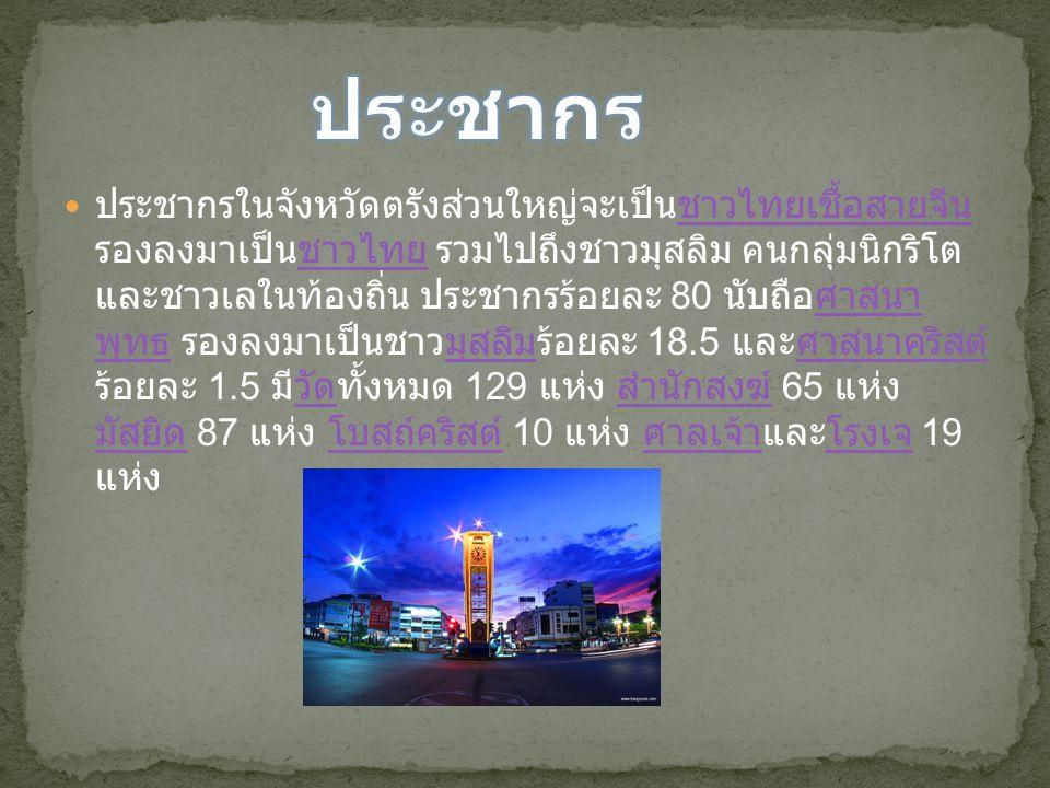 ประชากรในจังหวัดตรังส่วนใหญ่จะเป็นชาวไทยเชื้อสายจีน รองลงมาเป็นชาวไทย รวมไปถึงชาวมุสลิม คนกลุ่มนิกริโต และชาวเลในท้องถิ่น ประชากรร้อยละ 80 นับถือศาสนา พุทธ รองลงมาเป็นชาวมุสลิมร้อยละ 18.5 และศาสนาคริสต์ ร้อยละ 1.5 มีวัดทั้งหมด 129 แห่ง สำนักสงฆ์ 65 แห่ง มัสยิด 87 แห่ง โบสถ์คริสต์ 10 แห่ง ศาลเจ้าและโรงเจ 19 แห่งชาวไทยเชื้อสายจีนชาวไทยศาสนา พุทธมุสลิมศาสนาคริสต์วัด สำนักสงฆ์ มัสยิด โบสถ์คริสต์ ศาลเจ้าโรงเจ