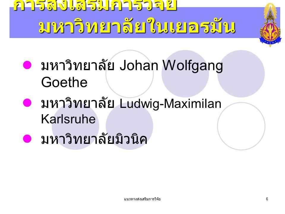 แนวทางส่งเสริมการวิจัย 6 การส่งเสริมการวิจัย มหาวิทยาลัยในเยอรมัน มหาวิทยาลัย Johan Wolfgang Goethe มหาวิทยาลัย Ludwig-Maximilan Karlsruhe มหาวิทยาลัย