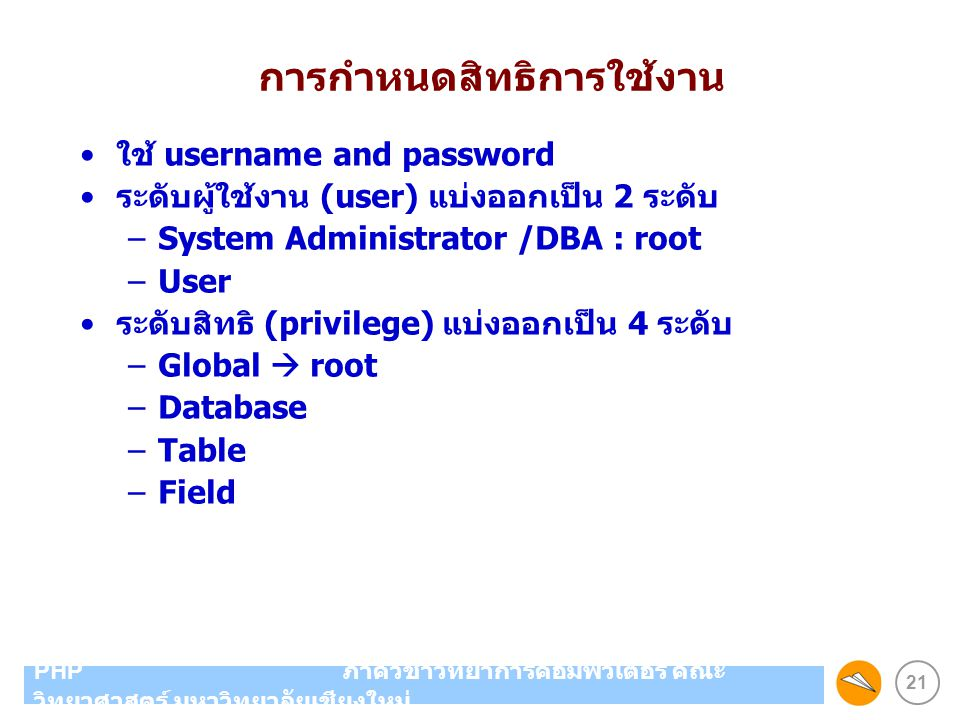 21 PHP ภาควิชาวิทยาการคอมพิวเตอร์ คณะ วิทยาศาสตร์ มหาวิทยาลัยเชียงใหม่ การกำหนดสิทธิการใช้งาน ใช้ username and password ระดับผู้ใช้งาน (user) แบ่งออกเ