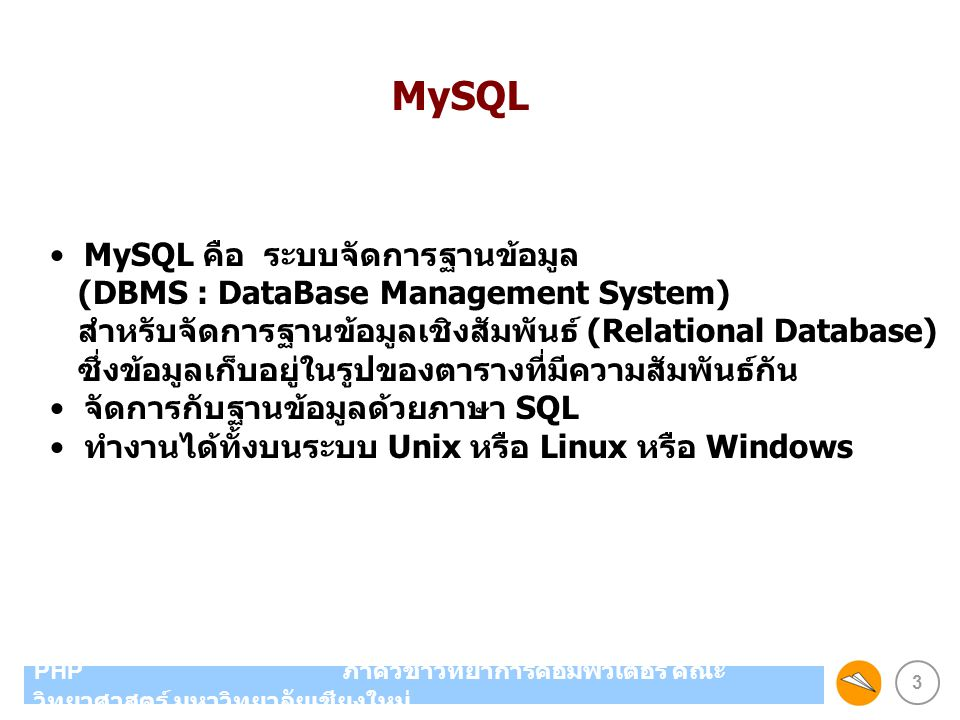 3 PHP ภาควิชาวิทยาการคอมพิวเตอร์ คณะ วิทยาศาสตร์ มหาวิทยาลัยเชียงใหม่ MySQL คือ ระบบจัดการฐานข้อมูล (DBMS : DataBase Management System) สำหรับจัดการฐา