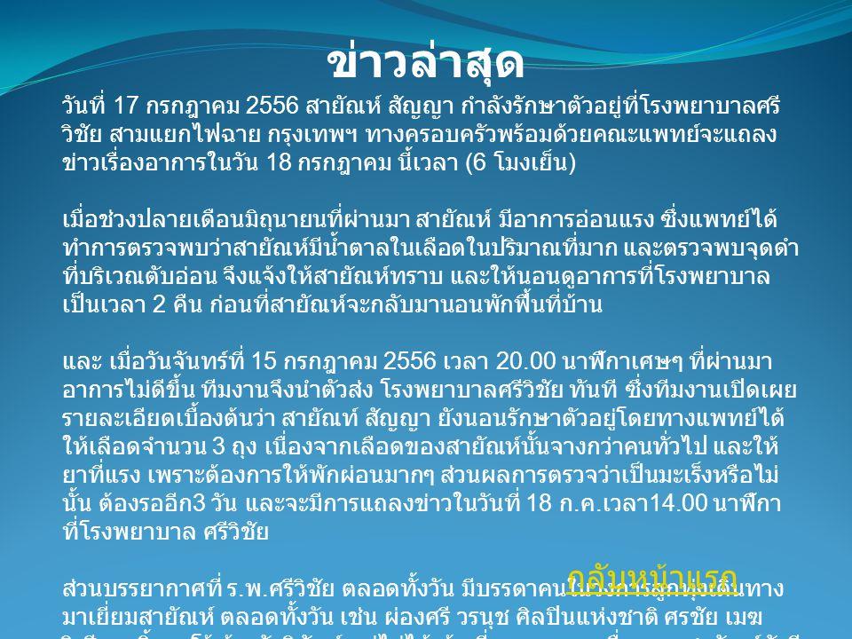 วันที่ 17 กรกฎาคม 2556 สายัณห์ สัญญา กำลังรักษาตัวอยู่ที่โรงพยาบาลศรี วิชัย สามแยกไฟฉาย กรุงเทพฯ ทางครอบครัวพร้อมด้วยคณะแพทย์จะแถลง ข่าวเรื่องอาการในวัน 18 กรกฎาคม นี้เวลา (6 โมงเย็น ) เมื่อช่วงปลายเดือนมิถุนายนที่ผ่านมา สายัณห์ มีอาการอ่อนแรง ซึ่งแพทย์ได้ ทำการตรวจพบว่าสายัณห์มีนํ้าตาลในเลือดในปริมาณที่มาก และตรวจพบจุดดำ ที่บริเวณตับอ่อน จึงแจ้งให้สายัณห์ทราบ และให้นอนดูอาการที่โรงพยาบาล เป็นเวลา 2 คืน ก่อนที่สายัณห์จะกลับมานอนพักฟื้นที่บ้าน และ เมื่อวันจันทร์ที่ 15 กรกฎาคม 2556 เวลา 20.00 นาฬิกาเศษๆ ที่ผ่านมา อาการไม่ดีขึ้น ทีมงานจึงนำตัวส่ง โรงพยาบาลศรีวิชัย ทันที ซึ่งทีมงานเปิดเผย รายละเอียดเบื้องต้นว่า สายัณท์ สัญญา ยังนอนรักษาตัวอยู่โดยทางแพทย์ได้ ให้เลือดจำนวน 3 ถุง เนื่องจากเลือดของสายัณห์นั้นจางกว่าคนทั่วไป และให้ ยาที่แรง เพราะต้องการให้พักผ่อนมากๆ ส่วนผลการตรวจว่าเป็นมะเร็งหรือไม่ นั้น ต้องรออีก 3 วัน และจะมีการแถลงข่าวในวันที่ 18 ก.