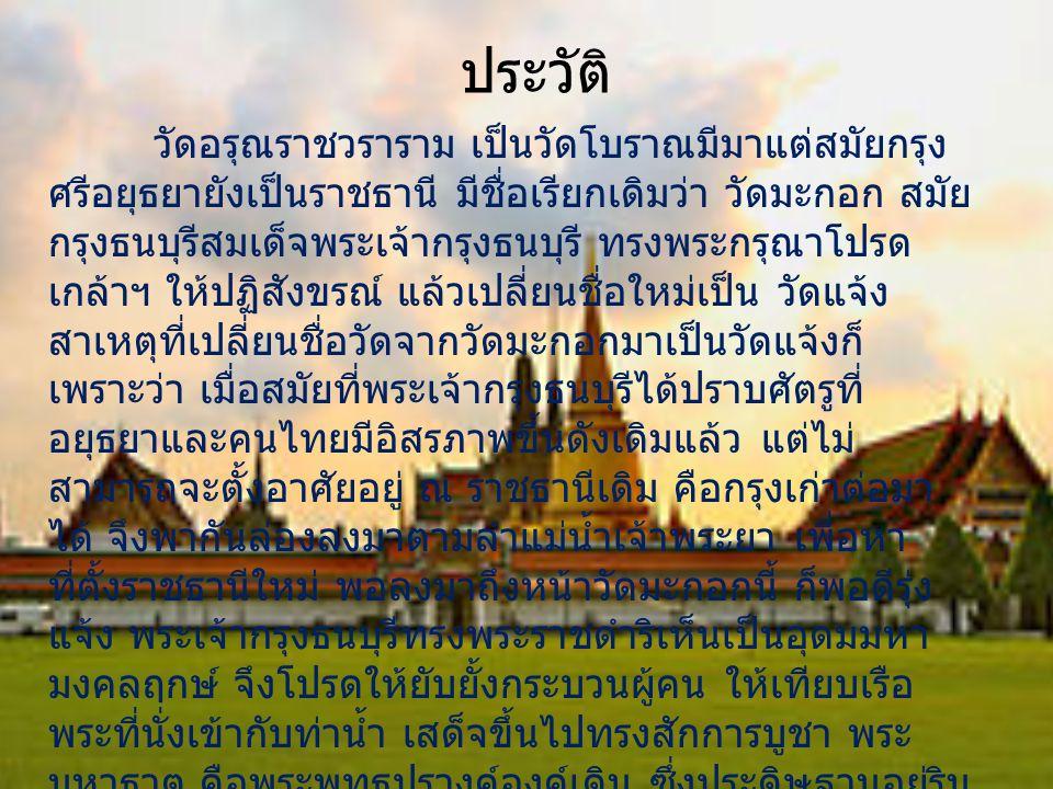 ประวัติ วัดอรุณราชวราราม เป็นวัดโบราณมีมาแต่สมัยกรุง ศรีอยุธยายังเป็นราชธานี มีชื่อเรียกเดิมว่า วัดมะกอก สมัย กรุงธนบุรีสมเด็จพระเจ้ากรุงธนบุรี ทรงพระ