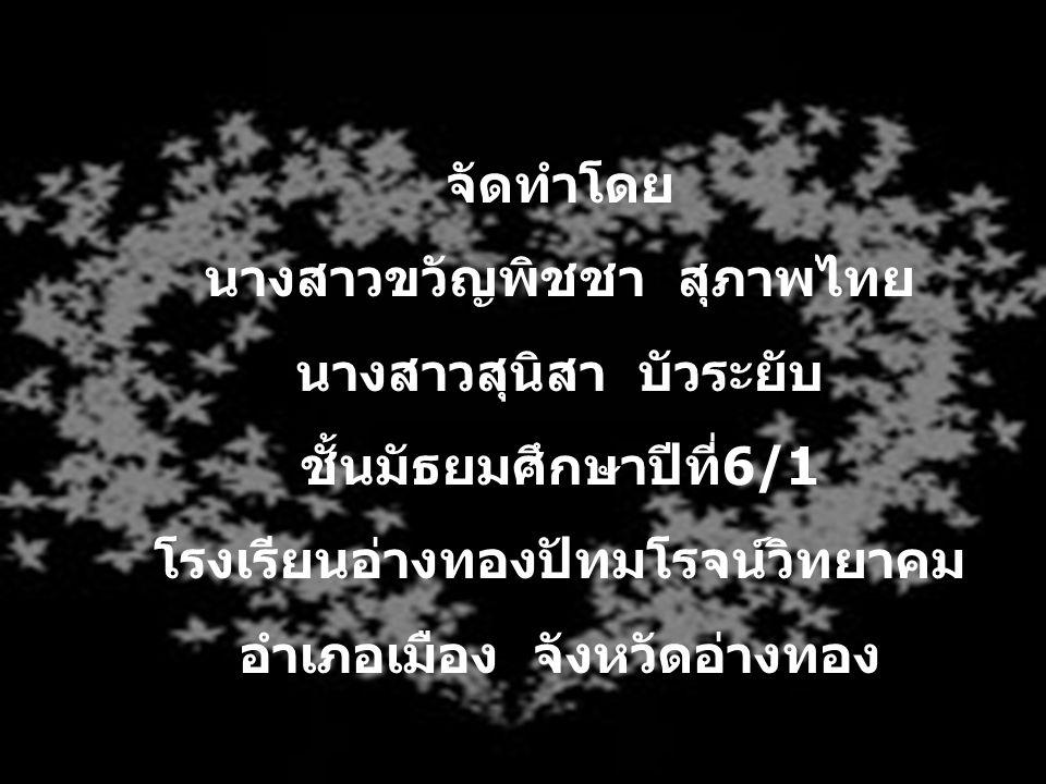 จัดทำโดย นางสาวขวัญพิชชา สุภาพไทย นางสาวสุนิสา บัวระยับ ชั้นมัธยมศึกษาปีที่ 6/1 โรงเรียนอ่างทองปัทมโรจน์วิทยาคม อำเภอเมือง จังหวัดอ่างทอง
