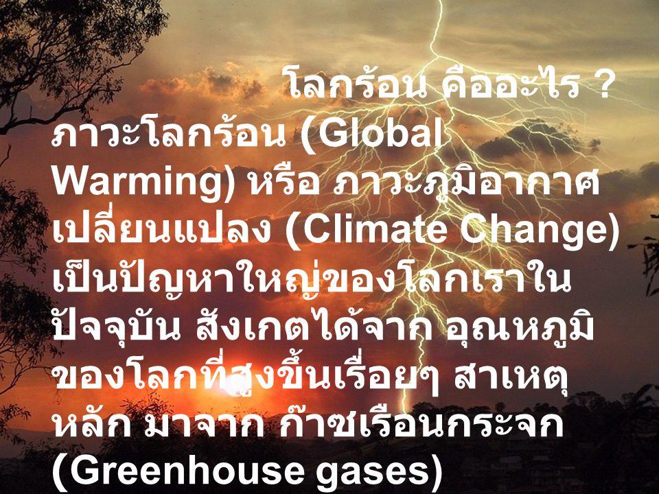 โลกร้อน คืออะไร ? ภาวะโลกร้อน (Global Warming) หรือ ภาวะภูมิอากาศ เปลี่ยนแปลง (Climate Change) เป็นปัญหาใหญ่ของโลกเราใน ปัจจุบัน สังเกตได้จาก อุณหภูมิ