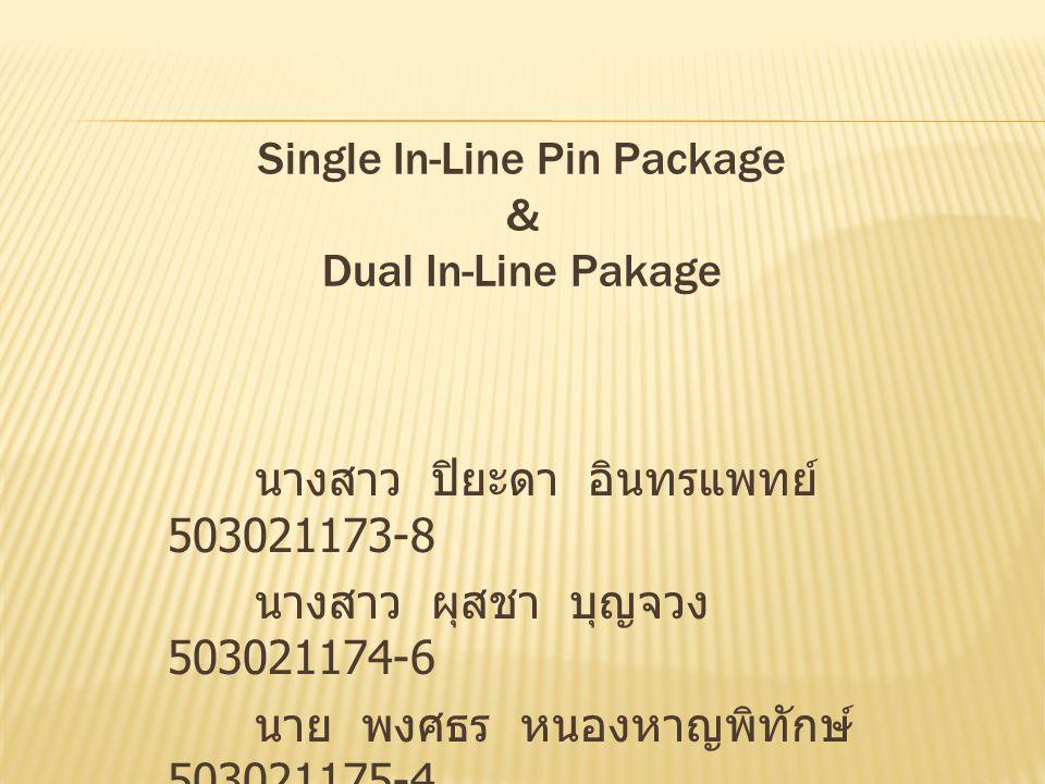 Single In-Line Pin Package & Dual In-Line Pakage นางสาว ปิยะดา อินทรแพทย์ 503021173-8 นางสาว ผุสชา บุญจวง 503021174-6 นาย พงศธร หนองหาญพิทักษ์ 5030211