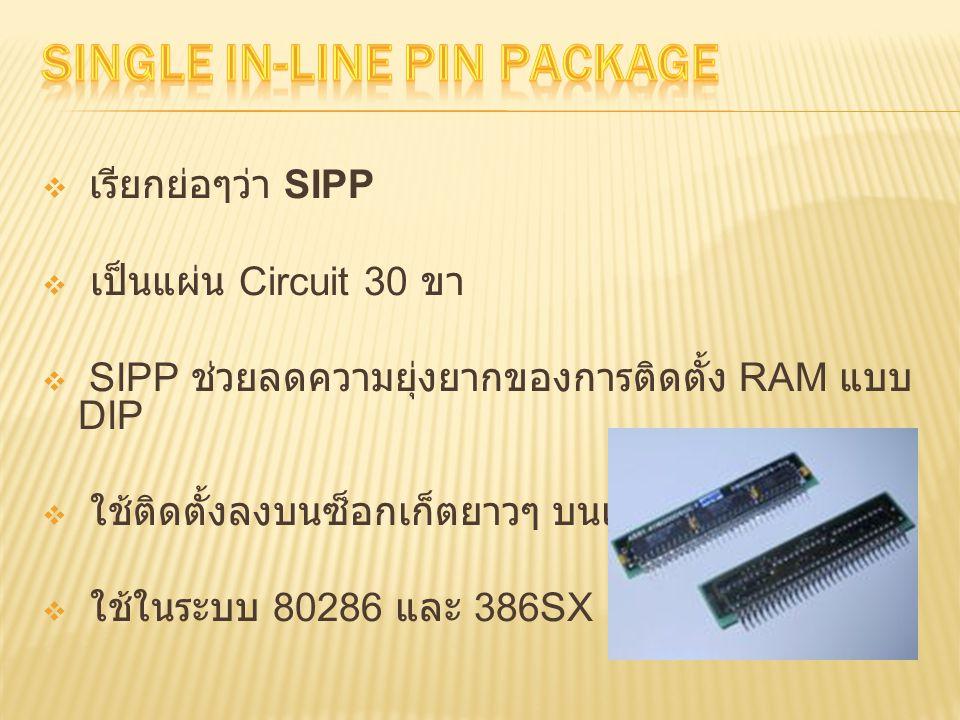  เรียกย่อๆว่า SIPP  เป็นแผ่น Circuit 30 ขา  SIPP ช่วยลดความยุ่งยากของการติดตั้ง RAM แบบ DIP  ใช้ติดตั้งลงบนซ็อกเก็ตยาวๆ บนเมนบอร์ด  ใช้ในระบบ 80286 และ 386SX