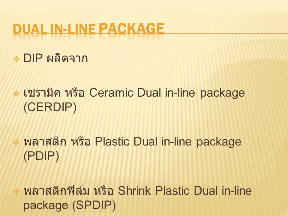 DDIP ผลิตจาก เเซรามิค หรือ Ceramic Dual in-line package (CERDIP) พพลาสติก หรือ Plastic Dual in-line package (PDIP) พพลาสติกฟิล์ม หรือ Shrink Plastic Dual in-line package (SPDIP)