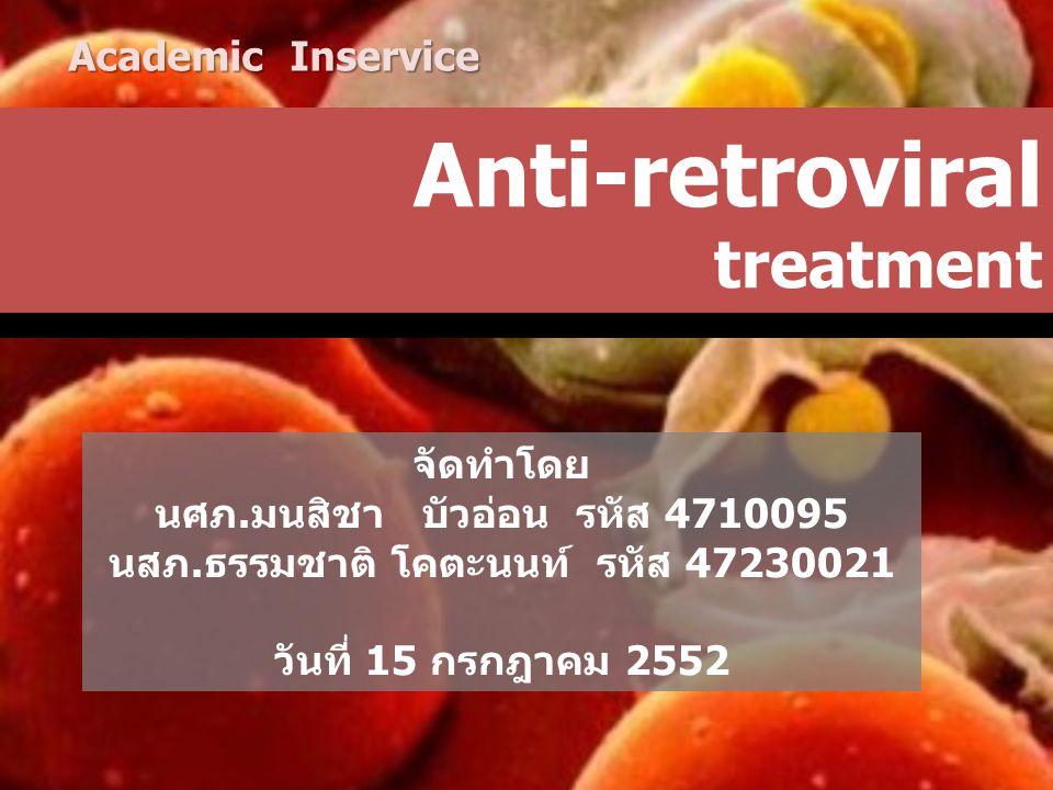 Anti-retroviral treatment จัดทำโดย นศภ.มนสิชา บัวอ่อน รหัส 4710095 นสภ.ธรรมชาติ โคตะนนท์ รหัส 47230021 วันที่ 15 กรกฎาคม 2552 Academic Inservice