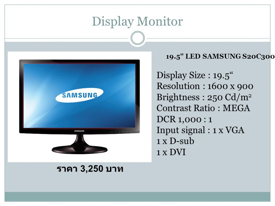 Display Monitor ราคา 3,250 บาท 19.5 LED SAMSUNG S20C300BL Display Size : 19.5 Resolution : 1600 x 900 Brightness : 250 Cd/m 2 Contrast Ratio : MEGA DCR 1,000 : 1 Input signal : 1 x VGA 1 x D-sub 1 x DVI