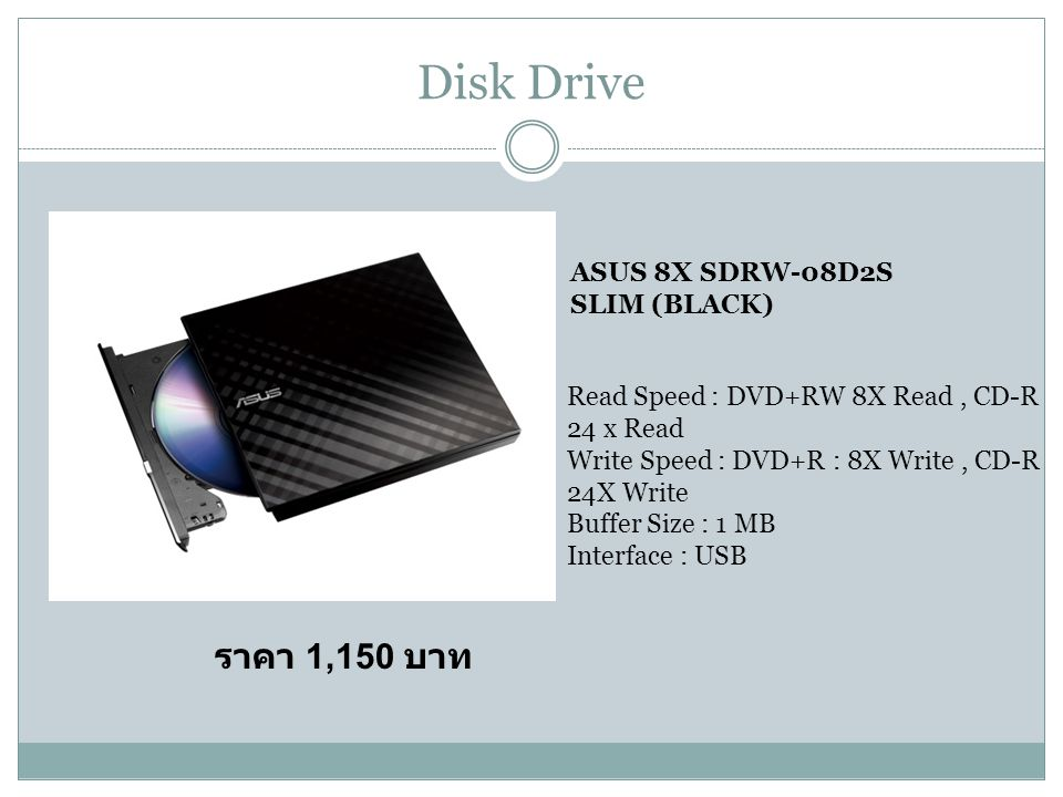 Disk Drive ASUS 8X SDRW-08D2S SLIM (BLACK) Read Speed : DVD+RW 8X Read, CD-R 24 x Read Write Speed : DVD+R : 8X Write, CD-R 24X Write Buffer Size : 1 MB Interface : USB ราคา 1,150 บาท