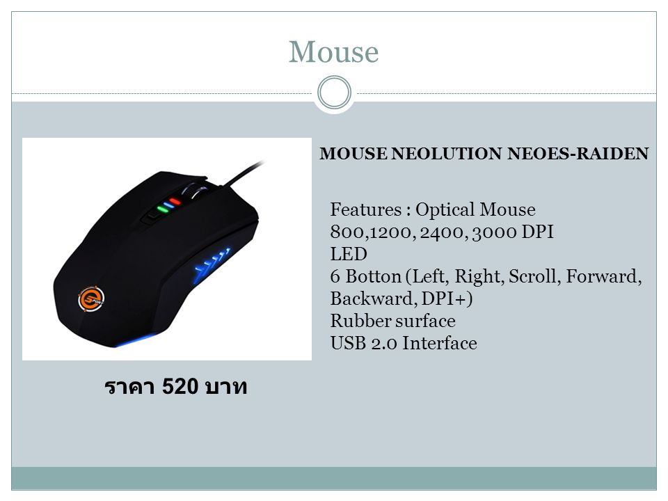 Mouse MOUSE NEOLUTION NEOES-RAIDEN Features : Optical Mouse 800,1200, 2400, 3000 DPI LED 6 Botton (Left, Right, Scroll, Forward, Backward, DPI+) Rubber surface USB 2.0 Interface ราคา 520 บาท