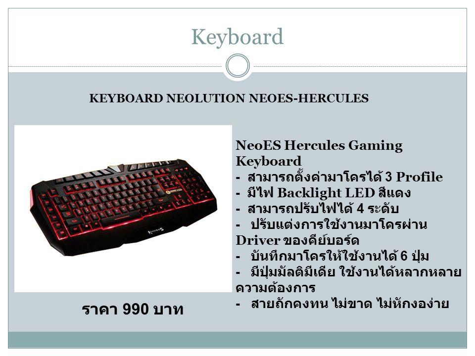 Keyboard KEYBOARD NEOLUTION NEOES-HERCULES NeoES Hercules Gaming Keyboard - สามารถตั้งค่ามาโครได้ 3 Profile - มีไฟ Backlight LED สีแดง - สามารถปรับไฟได้ 4 ระดับ - ปรับแต่งการใช้งานมาโครผ่าน Driver ของคีย์บอร์ด - บันทึกมาโครให้ใช้งานได้ 6 ปุ่ม - มีปุ่มมัลติมีเดีย ใช้งานได้หลากหลาย ความต้องการ - สายถักคงทน ไม่ขาด ไม่หักงอง่าย ราคา 990 บาท