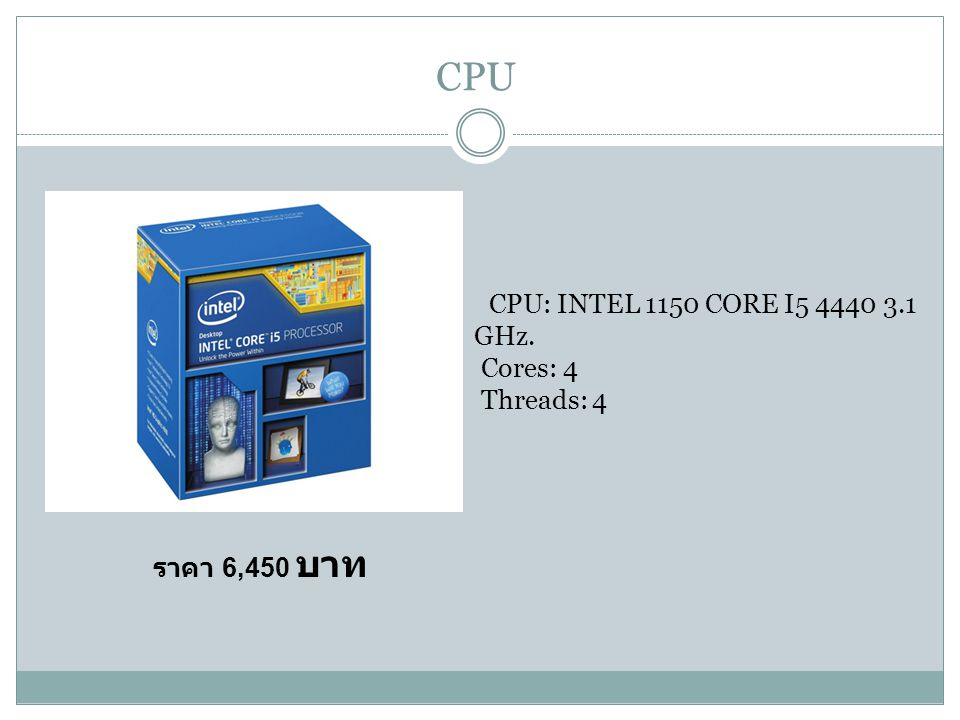 CPU CPU: INTEL 1150 CORE I5 4440 3.1 GHz. Cores: 4 Threads: 4 ราคา 6,450 บาท